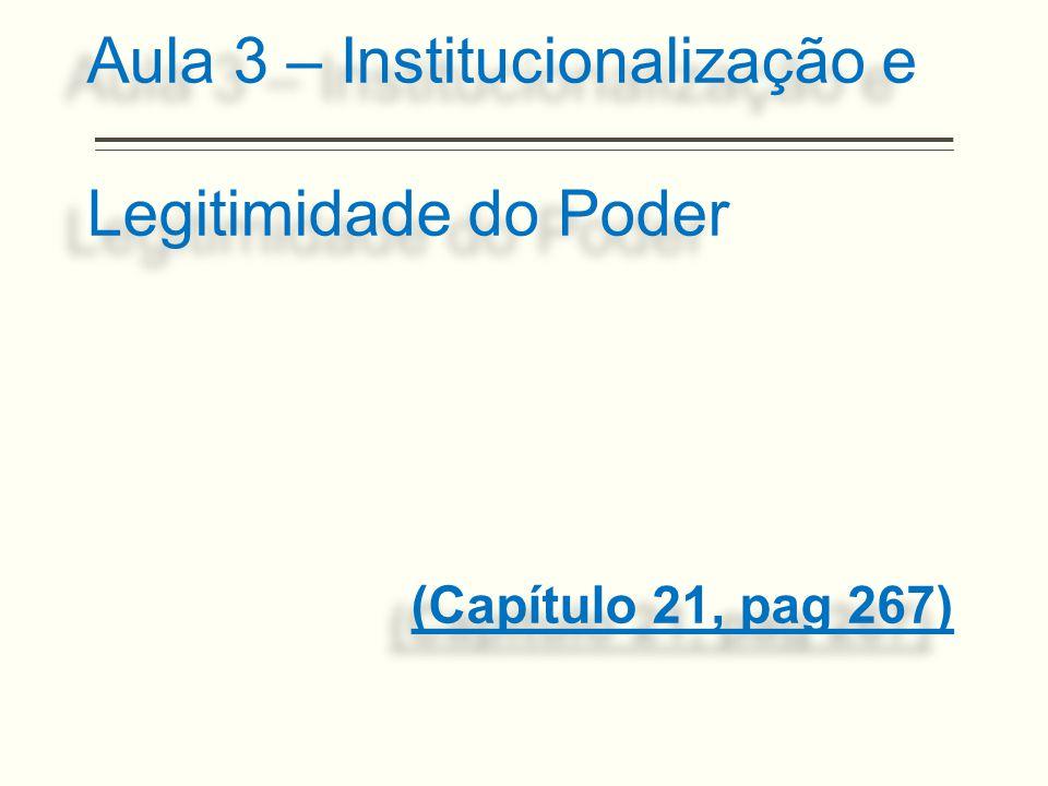 Aula 3 – Institucionalização e Legitimidade do Poder (Capítulo 21, pag 267)