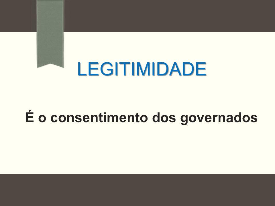 LEGITIMIDADE É o consentimento dos governados