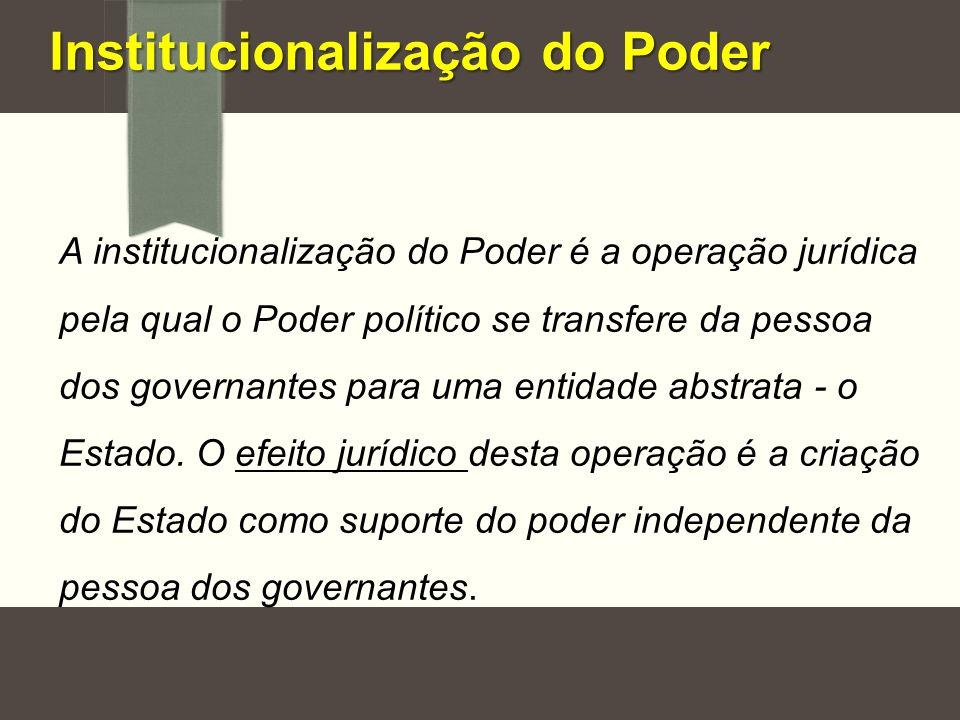 Institucionalização do Poder A institucionalização do Poder é a operação jurídica pela qual o Poder político se transfere da pessoa dos governantes pa