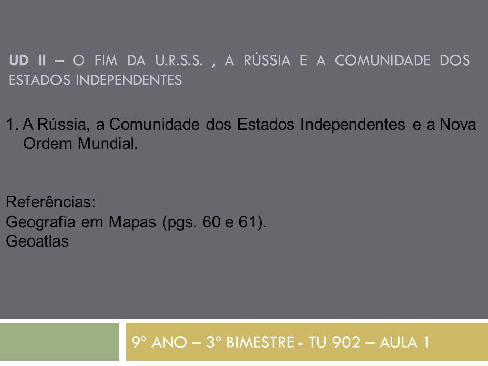 UD II – O FIM DA U.R.S.S., A RÚSSIA E A COMUNIDADE DOS ESTADOS INDEPENDENTES 9º ANO – 3º BIMESTRE - TU 902 – AULA 1 1. A Rússia, a Comunidade dos Esta