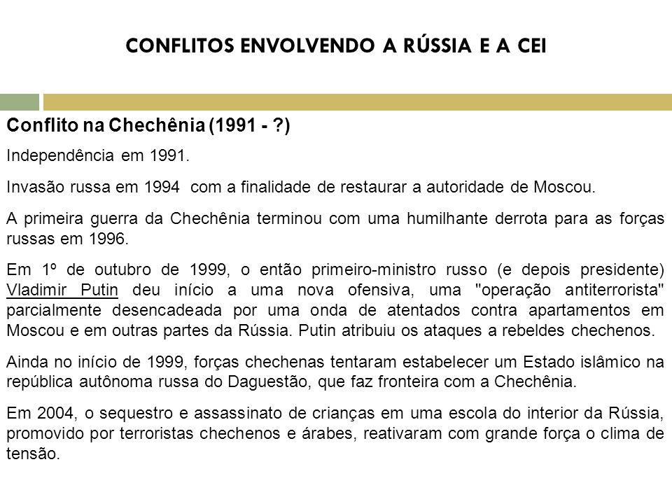 CONFLITOS ENVOLVENDO A RÚSSIA E A CEI Conflito na Chechênia (1991 - ?) Independência em 1991. Invasão russa em 1994 com a finalidade de restaurar a au