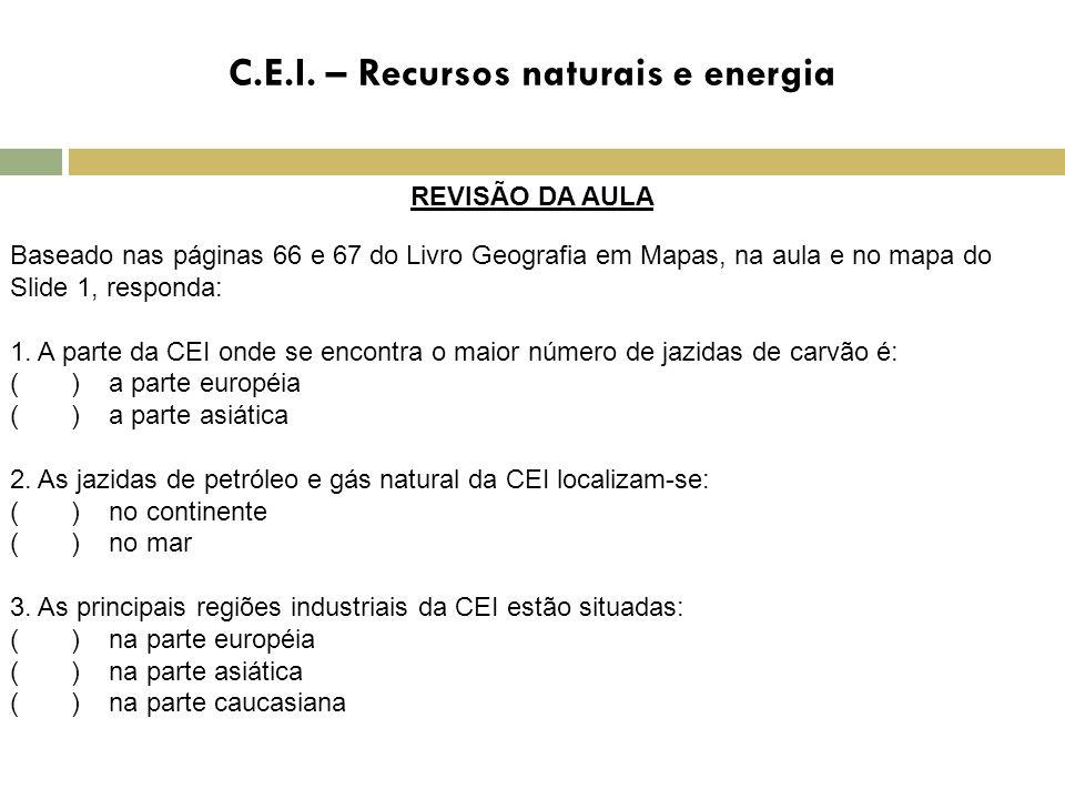 C.E.I. – Recursos naturais e energia REVISÃO DA AULA Baseado nas páginas 66 e 67 do Livro Geografia em Mapas, na aula e no mapa do Slide 1, responda: