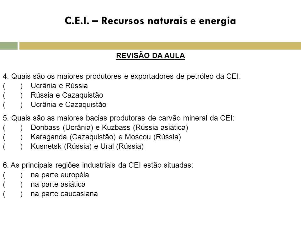C.E.I. – Recursos naturais e energia REVISÃO DA AULA 4. Quais são os maiores produtores e exportadores de petróleo da CEI: ( ) Ucrânia e Rússia ( ) Rú