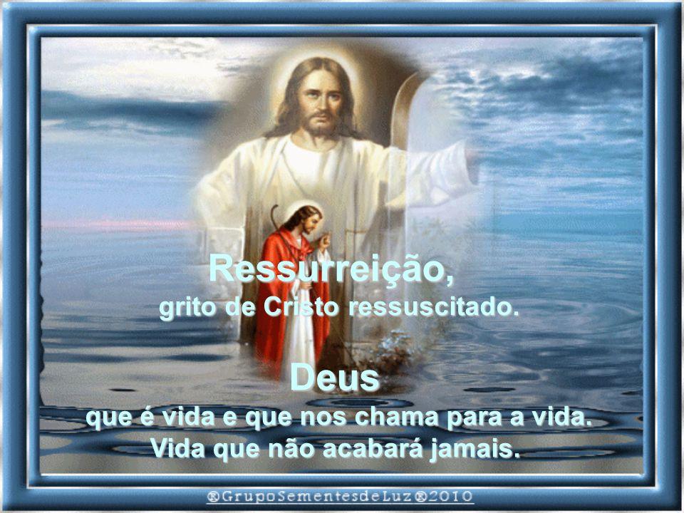 Ressurreição, grito de Cristo ressuscitado.Deus que é vida e que nos chama para a vida.