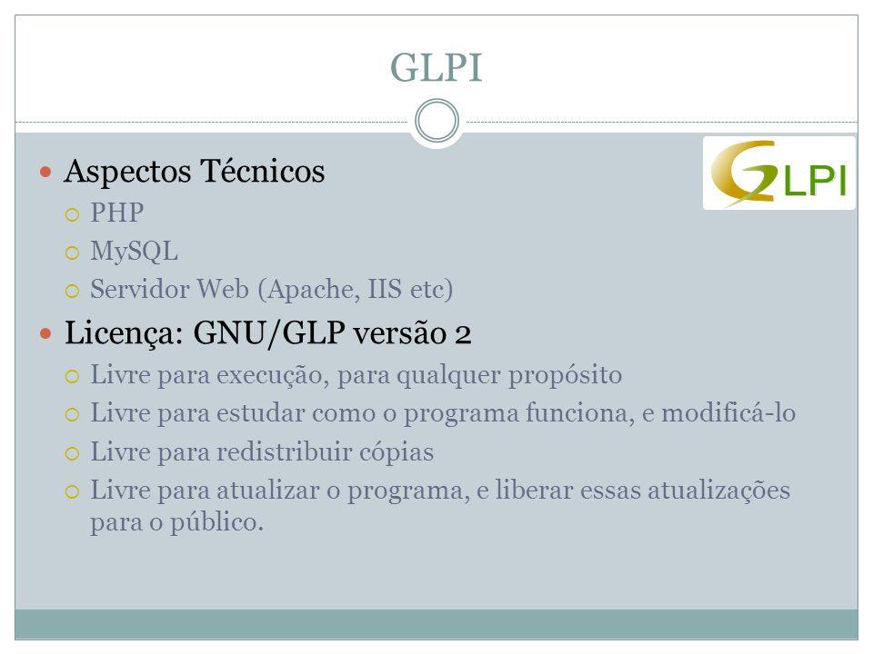 GLPI Aspectos Técnicos  PHP  MySQL  Servidor Web (Apache, IIS etc) Licença: GNU/GLP versão 2  Livre para execução, para qualquer propósito  Livre para estudar como o programa funciona, e modificá-lo  Livre para redistribuir cópias  Livre para atualizar o programa, e liberar essas atualizações para o público.