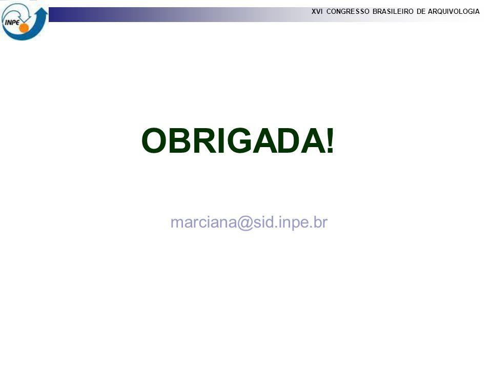 OBRIGADA! marciana@sid.inpe.br XVI CONGRESSO BRASILEIRO DE ARQUIVOLOGIA