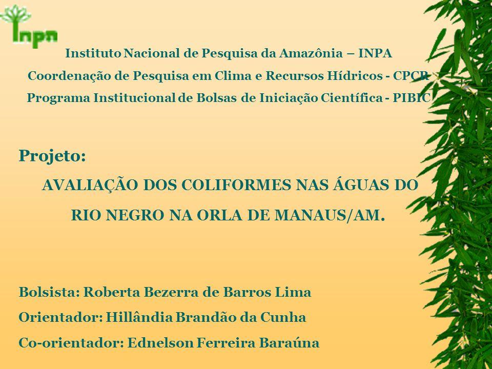 Instituto Nacional de Pesquisa da Amazônia – INPA Coordenação de Pesquisa em Clima e Recursos Hídricos - CPCR Programa Institucional de Bolsas de Iniciação Científica - PIBIC Projeto: AVALIAÇÃO DOS COLIFORMES NAS ÁGUAS DO RIO NEGRO NA ORLA DE MANAUS/AM.