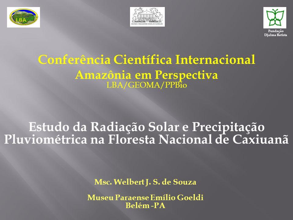 Conferência Científica Internacional Amazônia em Perspectiva LBA/GEOMA/PPBio Estudo da Radiação Solar e Precipitação Pluviométrica na Floresta Nacional de Caxiuanã Msc.