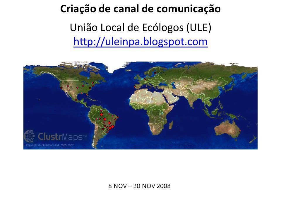 Criação de canal de comunicação União Local de Ecólogos (ULE) http://uleinpa.blogspot.com 8 NOV – 20 NOV 2008