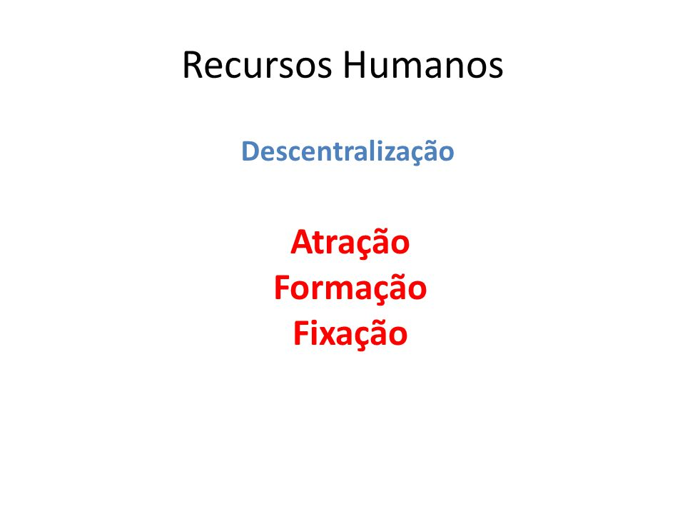Recursos Humanos Atração Formação Fixação Descentralização