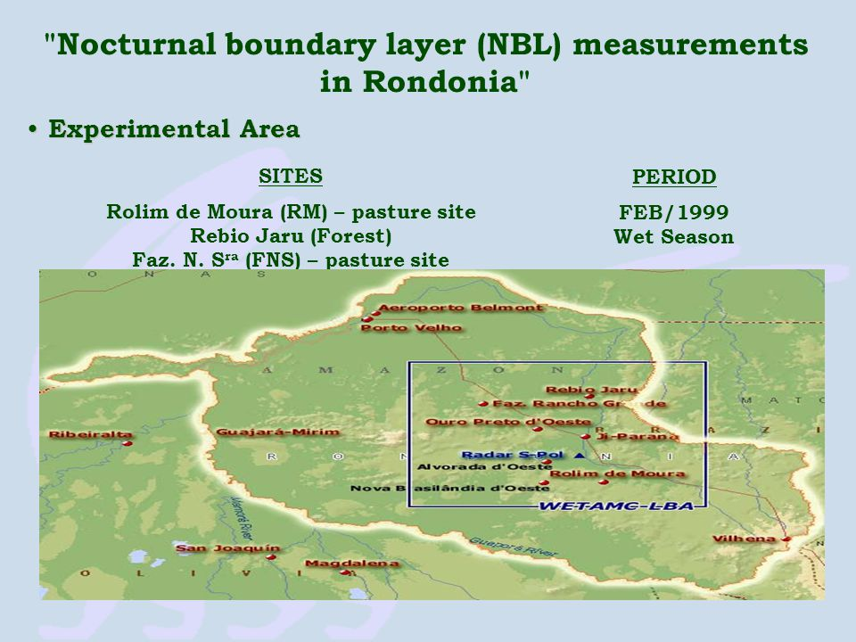 Nocturnal boundary layer (NBL) measurements in Rondonia Experimental Area Experimental Area SITES Rolim de Moura (RM) – pasture site Rebio Jaru (Forest) Faz.