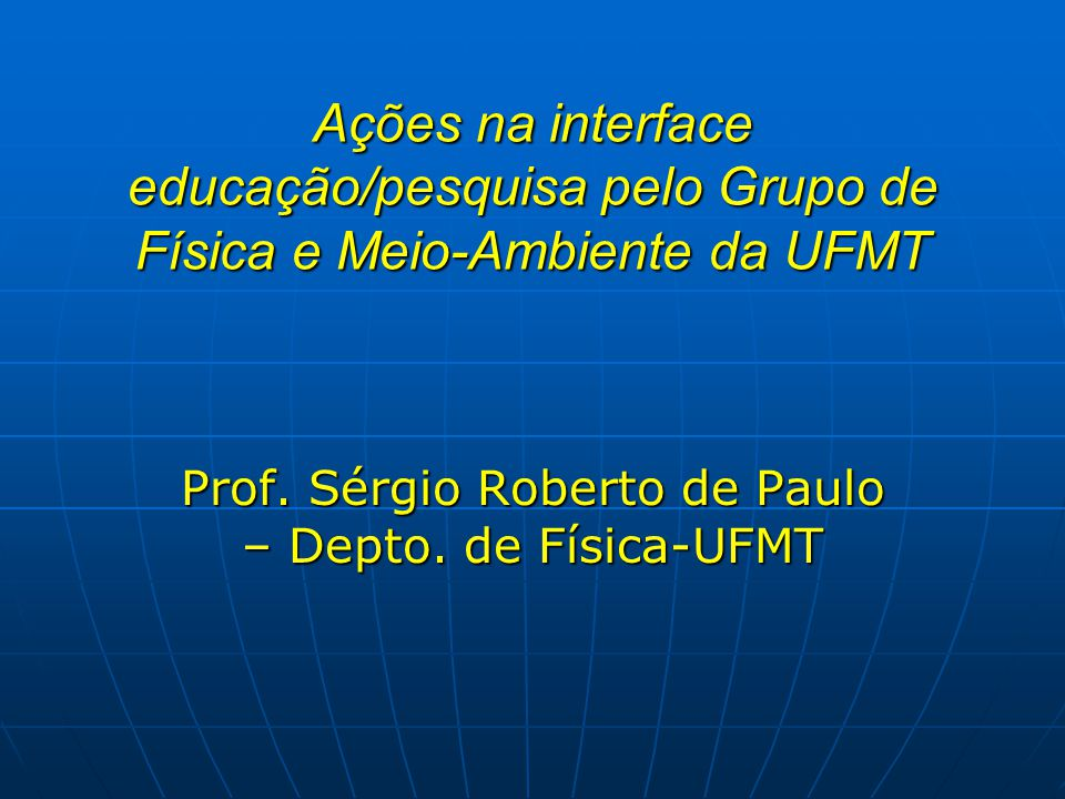 Ações na interface educação/pesquisa pelo Grupo de Física e Meio-Ambiente da UFMT Prof. Sérgio Roberto de Paulo – Depto. de Física-UFMT