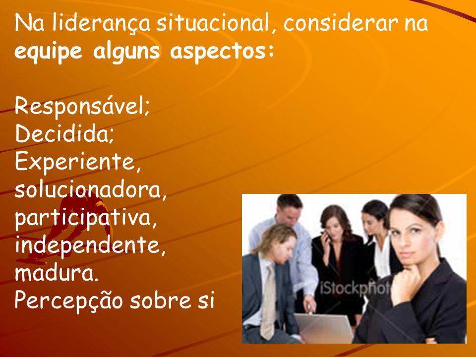 Na liderança situacional, considerar na equipe alguns aspectos: Responsável; Decidida; Experiente, solucionadora, participativa, independente, madura.