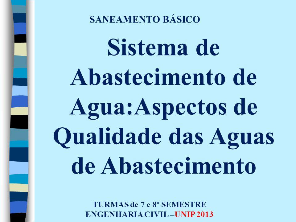 SANEAMENTO BÁSICO TURMAS de 7 e 8º SEMESTRE ENGENHARIA CIVIL –UNIP 2013 Sistema de Abastecimento de Agua:Aspectos de Qualidade das Aguas de Abastecime