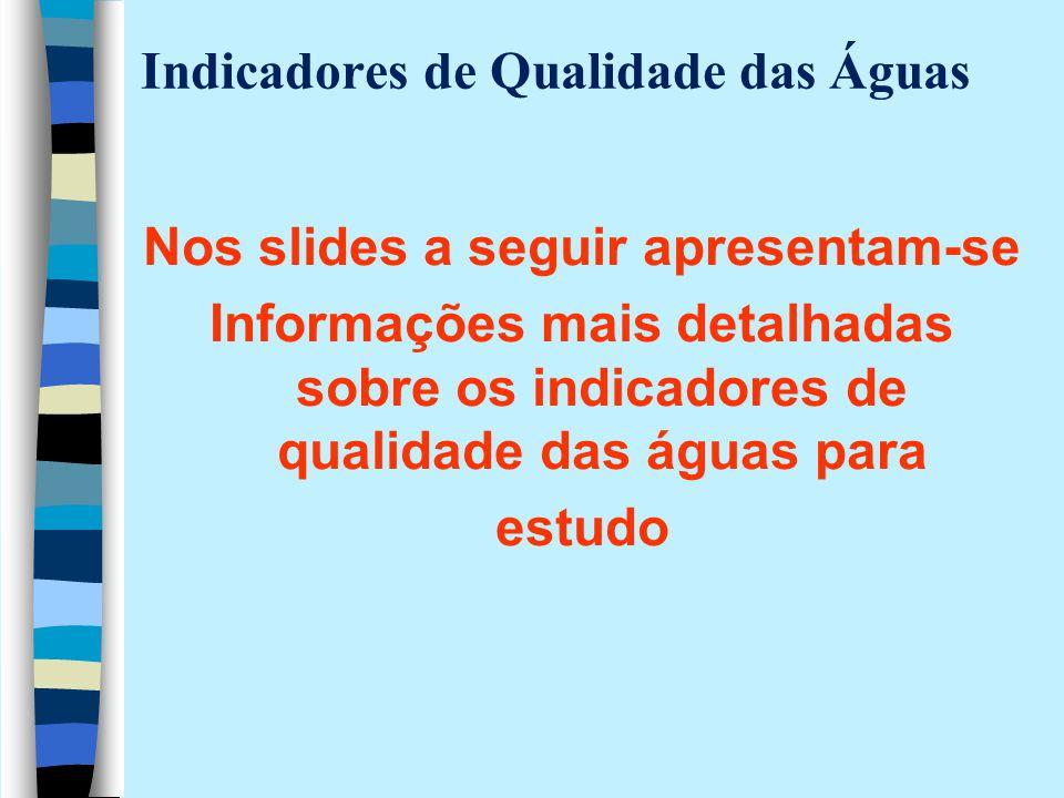Indicadores de Qualidade das Águas Nos slides a seguir apresentam-se Informações mais detalhadas sobre os indicadores de qualidade das águas para estu