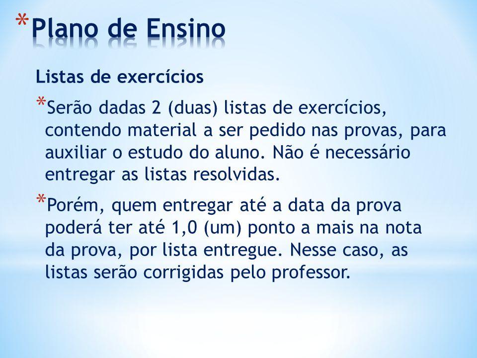 Listas de exercícios * Serão dadas 2 (duas) listas de exercícios, contendo material a ser pedido nas provas, para auxiliar o estudo do aluno. Não é ne