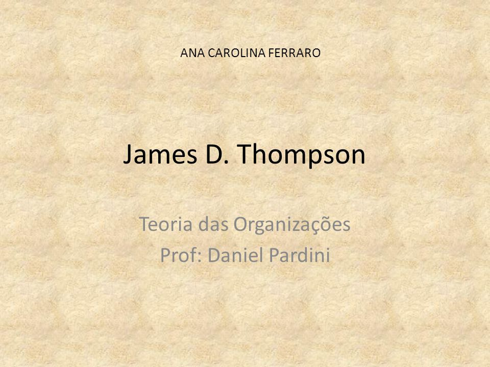 James D. Thompson Teoria das Organizações Prof: Daniel Pardini ANA CAROLINA FERRARO