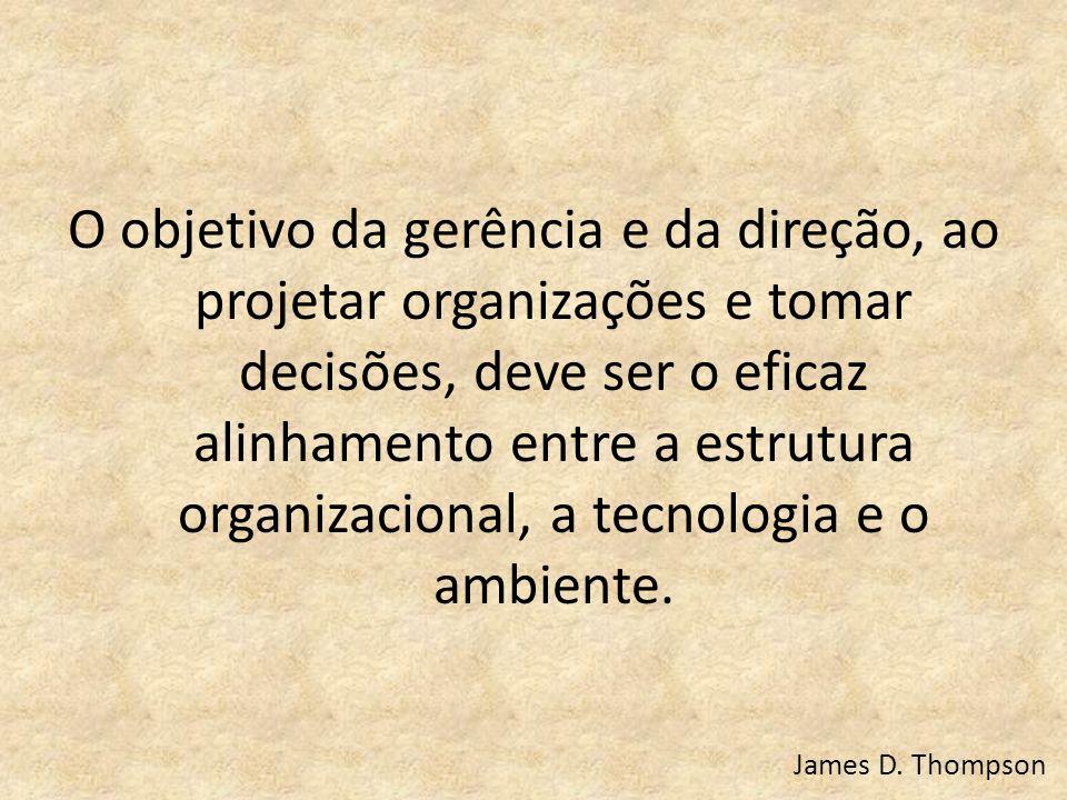 O objetivo da gerência e da direção, ao projetar organizações e tomar decisões, deve ser o eficaz alinhamento entre a estrutura organizacional, a tecn