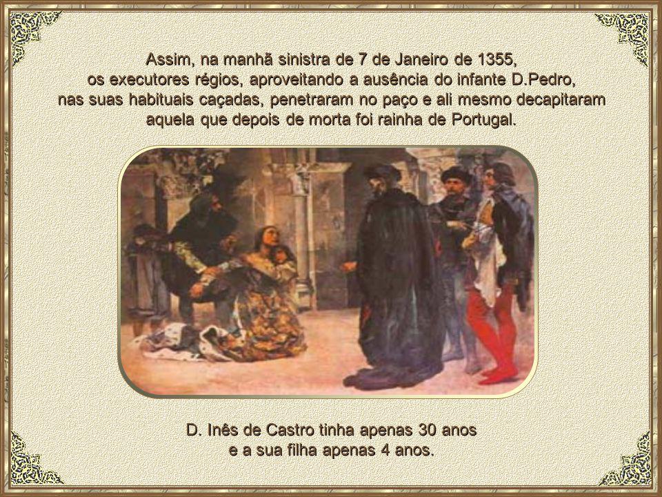 Deste modo, foi selado o destino de Inês, sem sequer levarem em conta que ela era mãe de 4 filhos do príncipe D.Pedro: D.Afonso (que morreu de tenra idade), D.João, D.Diniz e D.Beatriz (nascida em Coimbra em 1351).