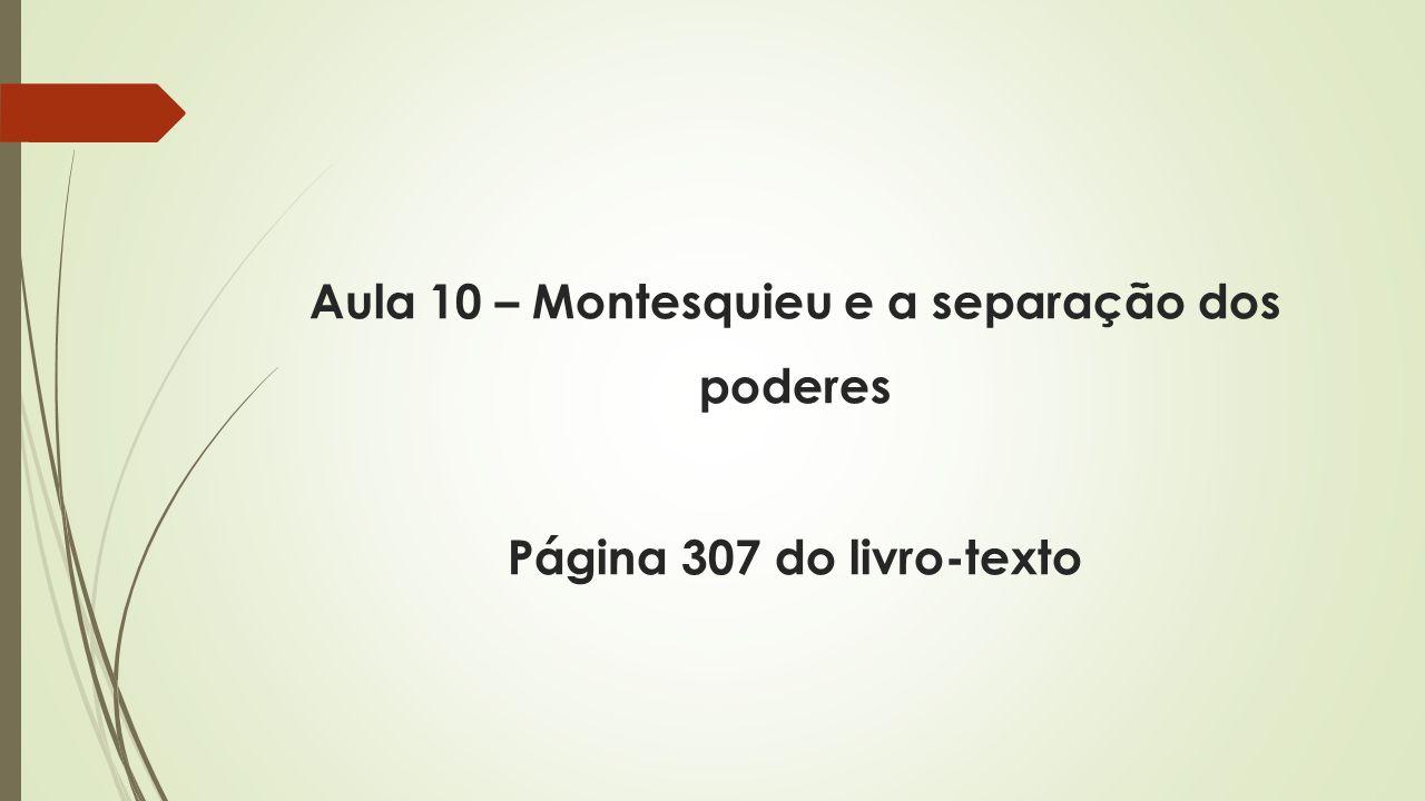 Aula 10 – Montesquieu e a separação dos poderes Página 307 do livro-texto