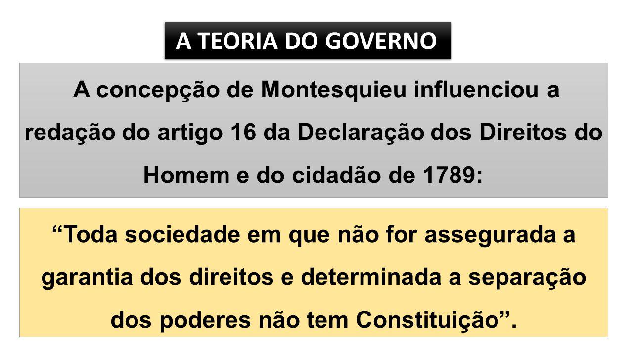 A TEORIA DO GOVERNO A TEORIA DO GOVERNO A concepção de Montesquieu influenciou a redação do artigo 16 da Declaração dos Direitos do Homem e do cidadão de 1789: Toda sociedade em que não for assegurada a garantia dos direitos e determinada a separação dos poderes não tem Constituição .