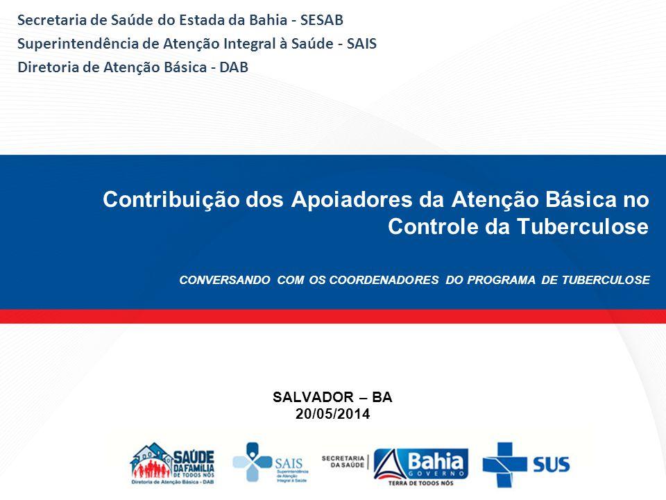 Contribuição dos Apoiadores da Atenção Básica no Controle da Tuberculose CONVERSANDO COM OS COORDENADORES DO PROGRAMA DE TUBERCULOSE SALVADOR – BA 20/05/2014 Secretaria de Saúde do Estada da Bahia - SESAB Superintendência de Atenção Integral à Saúde - SAIS Diretoria de Atenção Básica - DAB