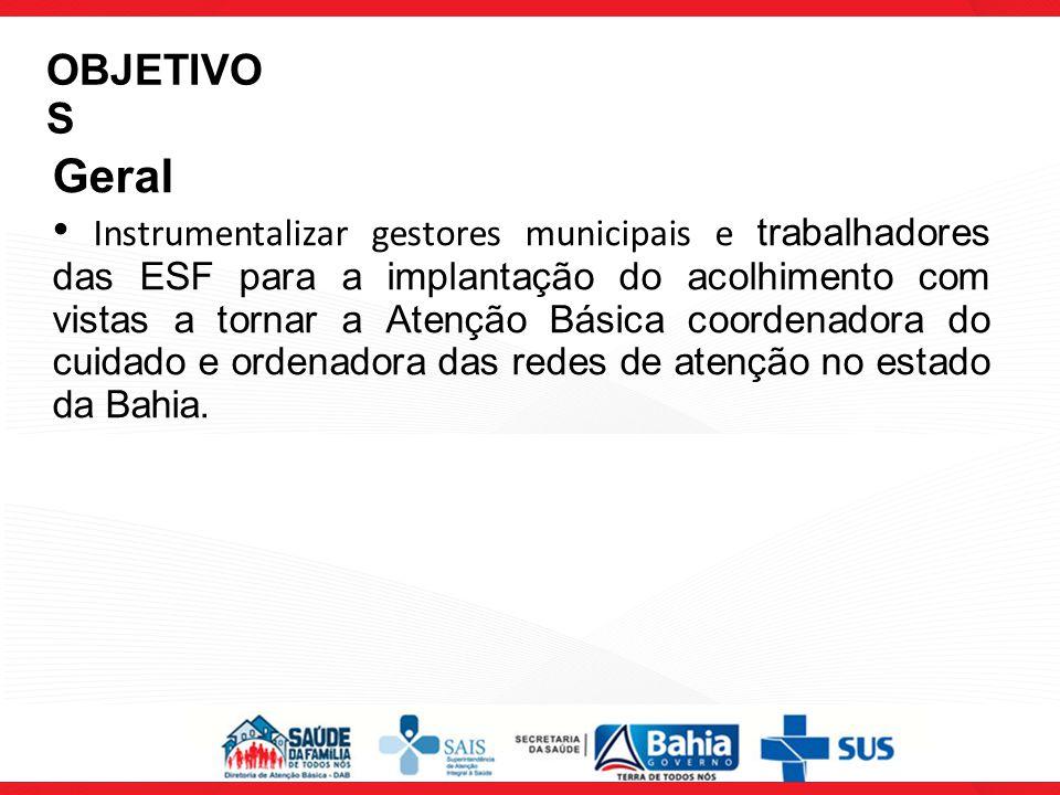 Geral Instrumentalizar gestores municipais e trabalhadores das ESF para a implantação do acolhimento com vistas a tornar a Atenção Básica coordenadora do cuidado e ordenadora das redes de atenção no estado da Bahia.