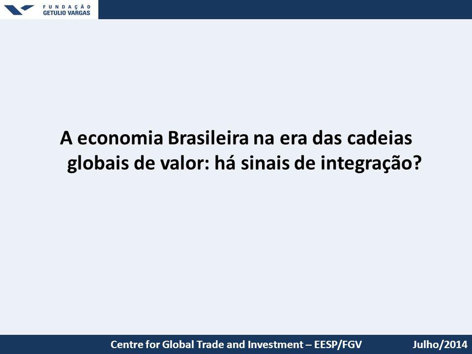 A economia Brasileira na era das cadeias globais de valor: há sinais de integração? Julho/2014Centre for Global Trade and Investment – EESP/FGV