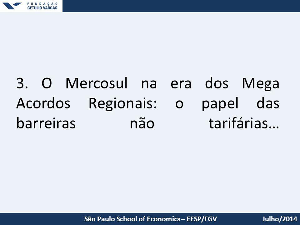 3. O Mercosul na era dos Mega Acordos Regionais: o papel das barreiras não tarifárias… Julho/2014São Paulo School of Economics – EESP/FGV