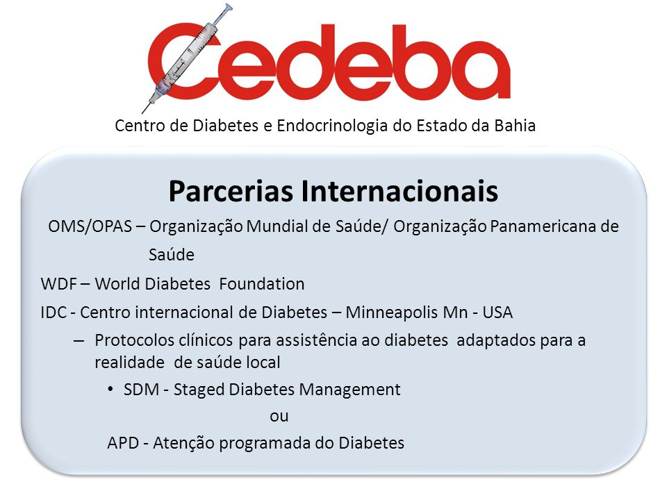 Diabetes Capacity Building and Community Awareness Project for Brazilian States and Portuguese Speaking Countries Qualification of Care -Primary Prevention, Macro and microvascular complications focused on diabetes foot care and diabetica retinopathy -Election of Setinel Units in each site -Techinical visits ( monitoring) -Educational activites in each site ( UNIDIA) -Election of Setinel Units in each site -Techinical visits ( monitoring) -Educational activites in each site ( UNIDIA) Long Distance and Continuing Education System Long Distance and Continuing Education System Development of local action plans Modules 3 and 4