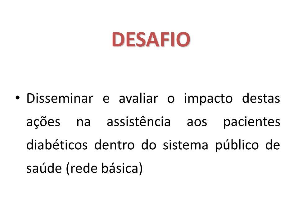 DESAFIO DESAFIO Disseminar e avaliar o impacto destas ações na assistência aos pacientes diabéticos dentro do sistema público de saúde (rede básica)