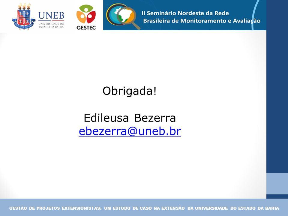 Obrigada! Edileusa Bezerra ebezerra@uneb.br GESTÃO DE PROJETOS EXTENSIONISTAS: UM ESTUDO DE CASO NA EXTENSÃO DA UNIVERSIDADE DO ESTADO DA BAHIA