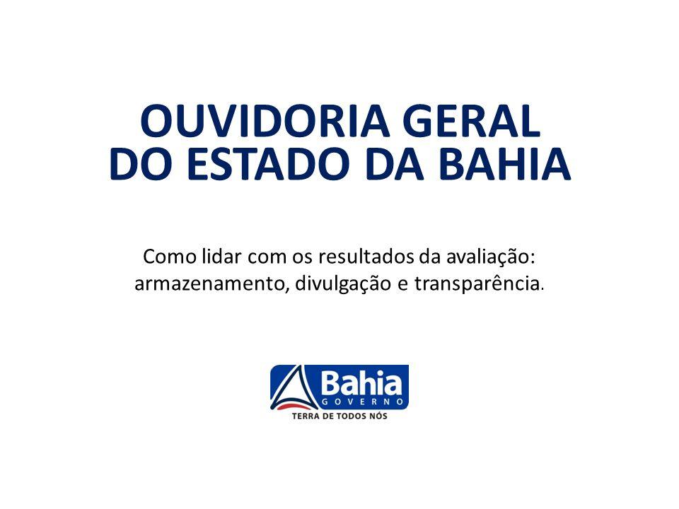 OUVIDORIA GERAL DO ESTADO DA BAHIA Como lidar com os resultados da avaliação: armazenamento, divulgação e transparência.