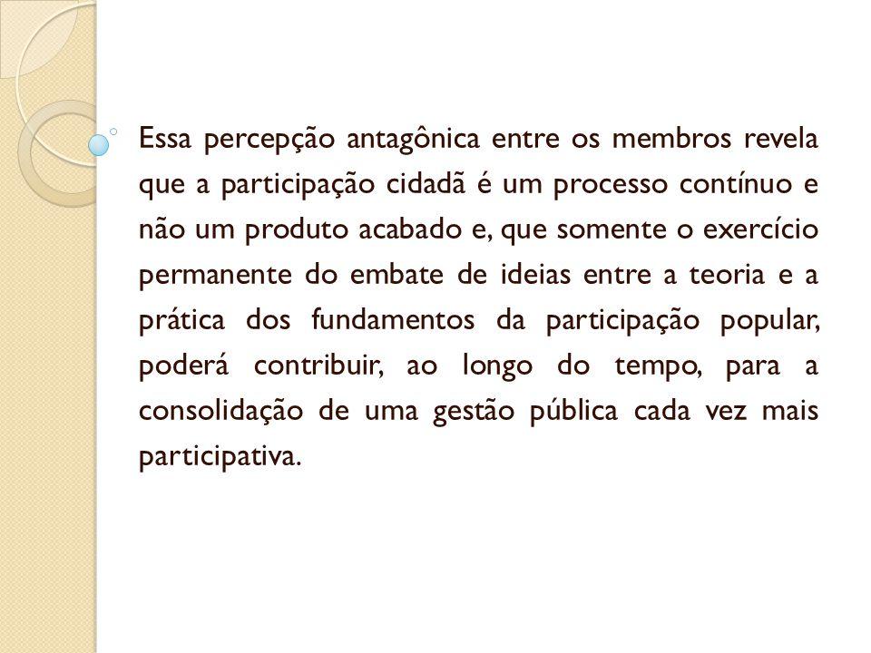 Essa percepção antagônica entre os membros revela que a participação cidadã é um processo contínuo e não um produto acabado e, que somente o exercício permanente do embate de ideias entre a teoria e a prática dos fundamentos da participação popular, poderá contribuir, ao longo do tempo, para a consolidação de uma gestão pública cada vez mais participativa.