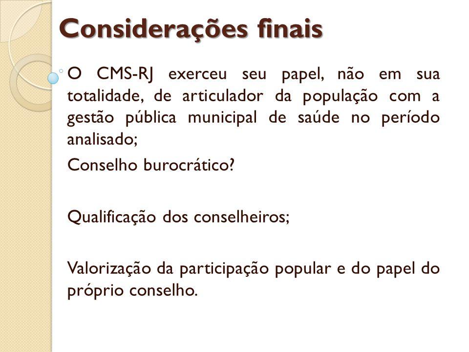 Considerações finais O CMS-RJ exerceu seu papel, não em sua totalidade, de articulador da população com a gestão pública municipal de saúde no período analisado; Conselho burocrático.