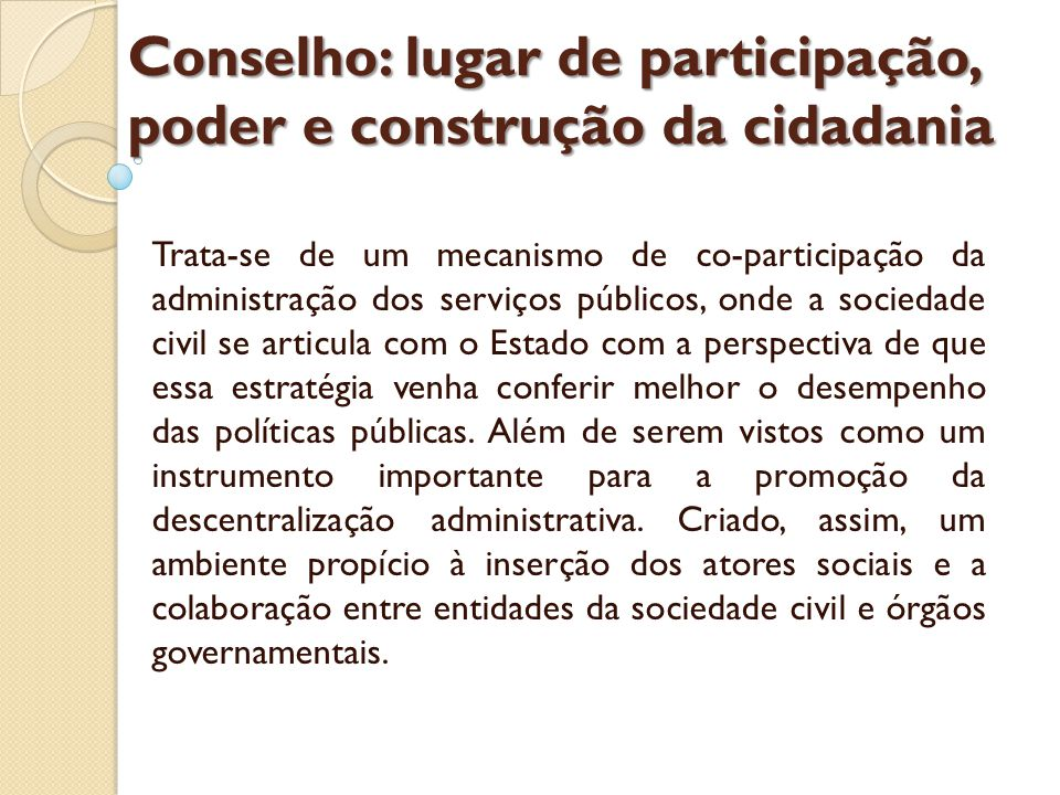 Conselho: lugar de participação, poder e construção da cidadania Trata-se de um mecanismo de co-participação da administração dos serviços públicos, onde a sociedade civil se articula com o Estado com a perspectiva de que essa estratégia venha conferir melhor o desempenho das políticas públicas.