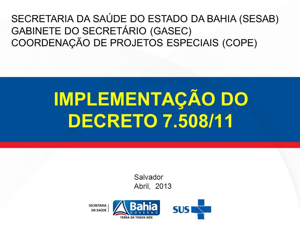 IMPLEMENTAÇÃO DO DECRETO 7.508/11 SECRETARIA DA SAÚDE DO ESTADO DA BAHIA (SESAB) GABINETE DO SECRETÁRIO (GASEC) COORDENAÇÃO DE PROJETOS ESPECIAIS (COP