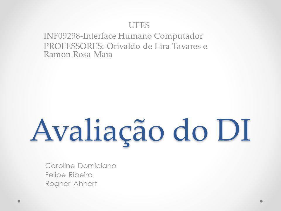 Avaliação do DI Caroline Domiciano Felipe Ribeiro Rogner Ahnert UFES INF09298-Interface Humano Computador PROFESSORES: Orivaldo de Lira Tavares e Ramon Rosa Maia
