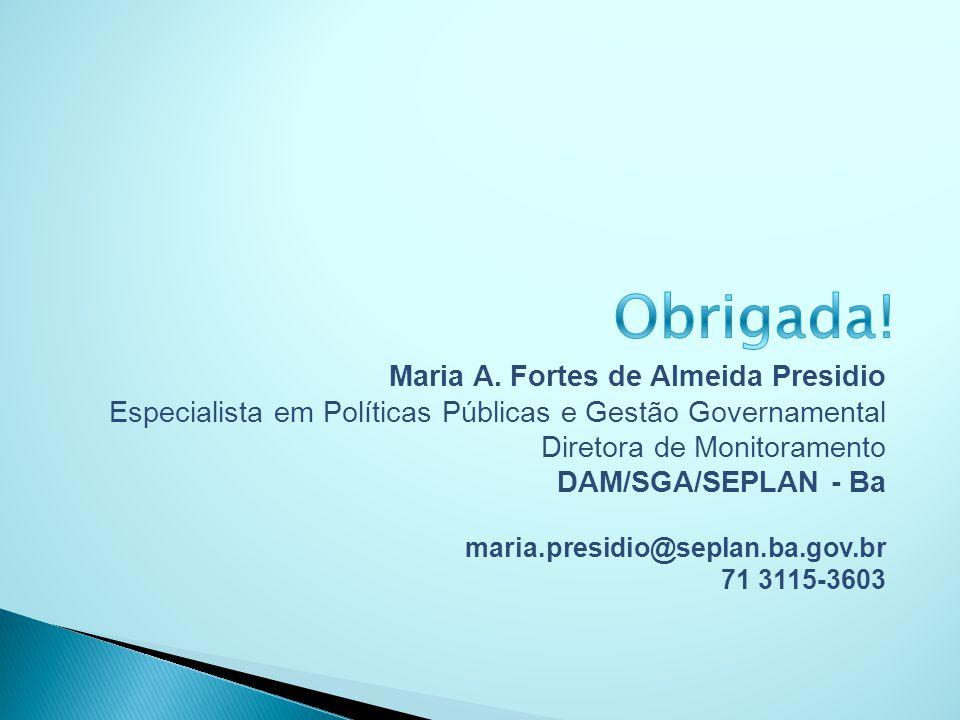 Maria A. Fortes de Almeida Presidio Especialista em Políticas Públicas e Gestão Governamental Diretora de Monitoramento DAM/SGA/SEPLAN - Ba maria.pres