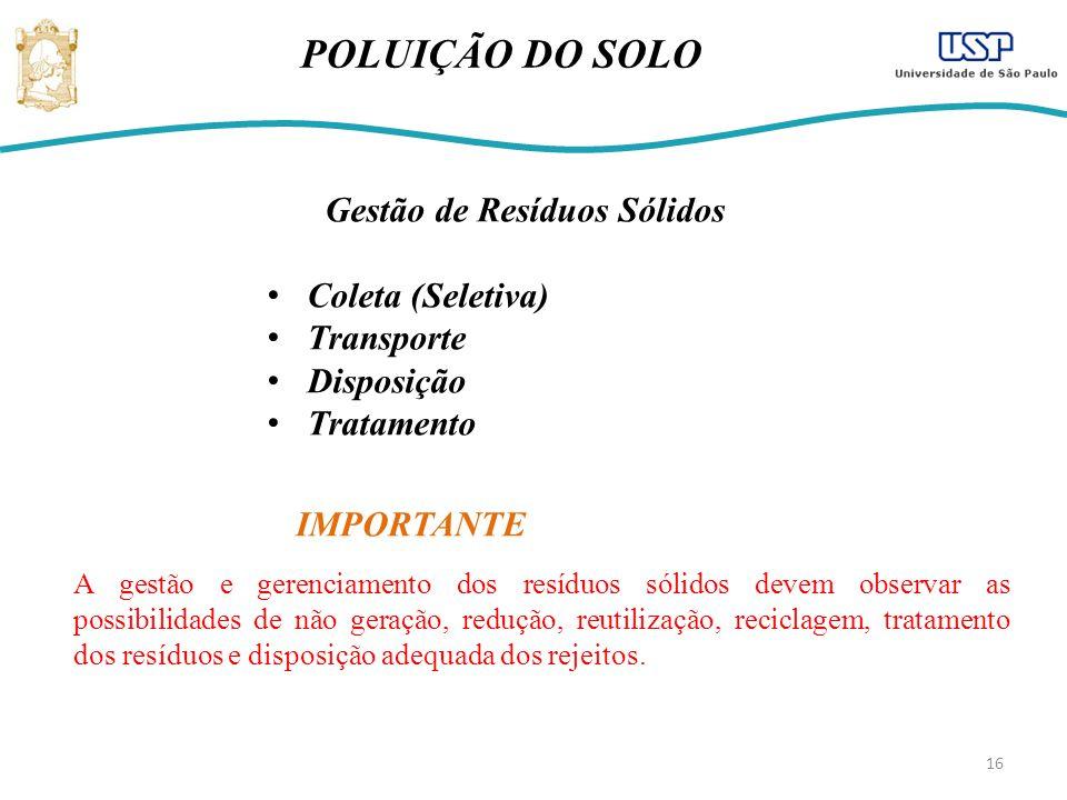 16 POLUIÇÃO DO SOLO Gestão de Resíduos Sólidos Coleta (Seletiva) Transporte Disposição Tratamento A gestão e gerenciamento dos resíduos sólidos devem