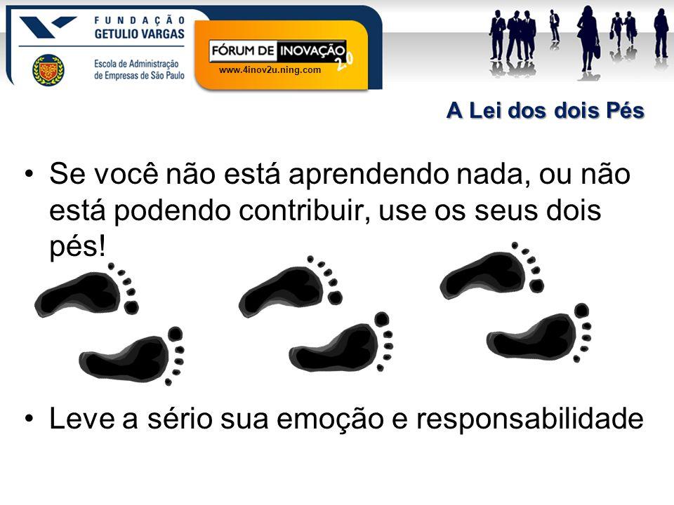 www.4inov2u.ning.com A Lei dos dois Pés Se você não está aprendendo nada, ou não está podendo contribuir, use os seus dois pés! Leve a sério sua emoçã