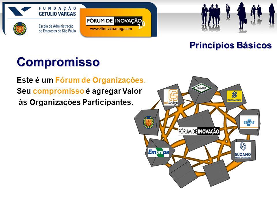 www.4inov2u.ning.com Princípios Básicos Compromisso Este é um Fórum de Organizações. Seu compromisso é agregar Valor às Organizações Participantes.