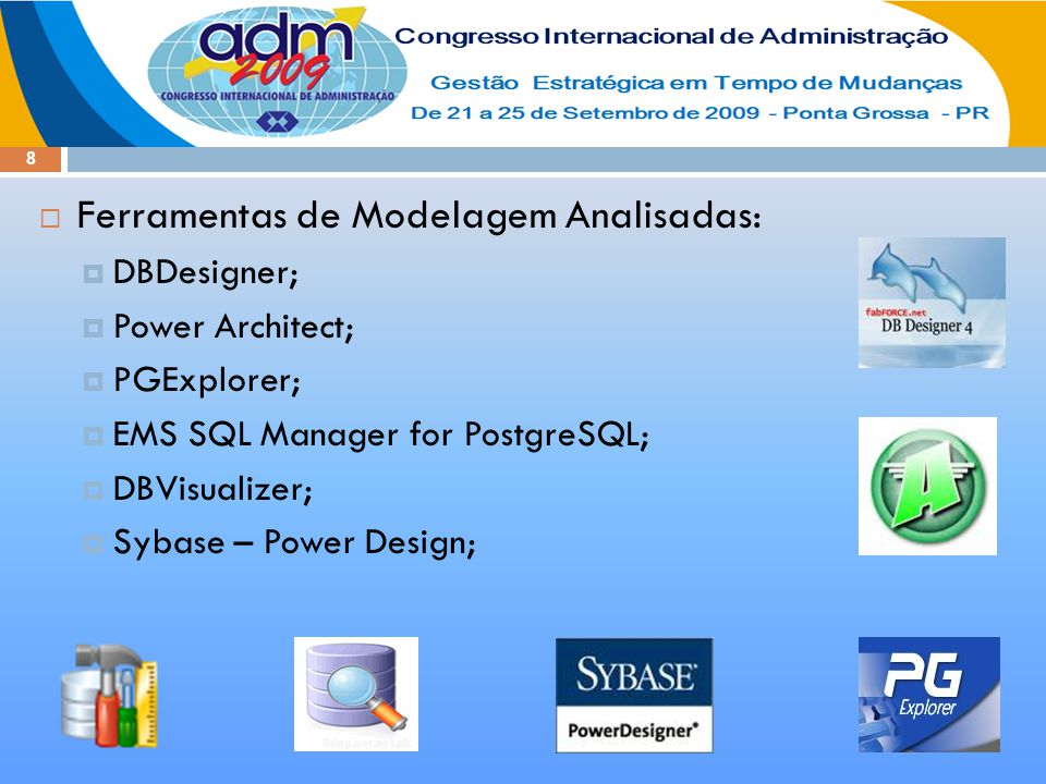 8  Ferramentas de Modelagem Analisadas:  DBDesigner;  Power Architect;  PGExplorer;  EMS SQL Manager for PostgreSQL;  DBVisualizer;  Sybase – Power Design;
