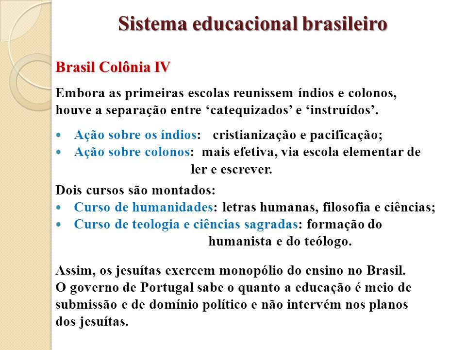 Brasil Colônia IV Embora as primeiras escolas reunissem índios e colonos, houve a separação entre 'catequizados' e 'instruídos'. Ação sobre os índios: