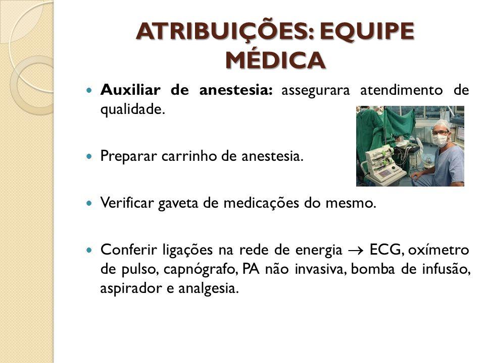 ATRIBUIÇÕES: EQUIPE MÉDICA Auxiliar de anestesia: assegurara atendimento de qualidade. Preparar carrinho de anestesia. Verificar gaveta de medicações