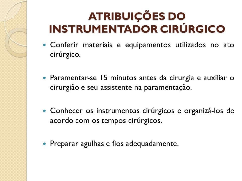 ATRIBUIÇÕES DO INSTRUMENTADOR CIRÚRGICO Conferir materiais e equipamentos utilizados no ato cirúrgico. Paramentar-se 15 minutos antes da cirurgia e au