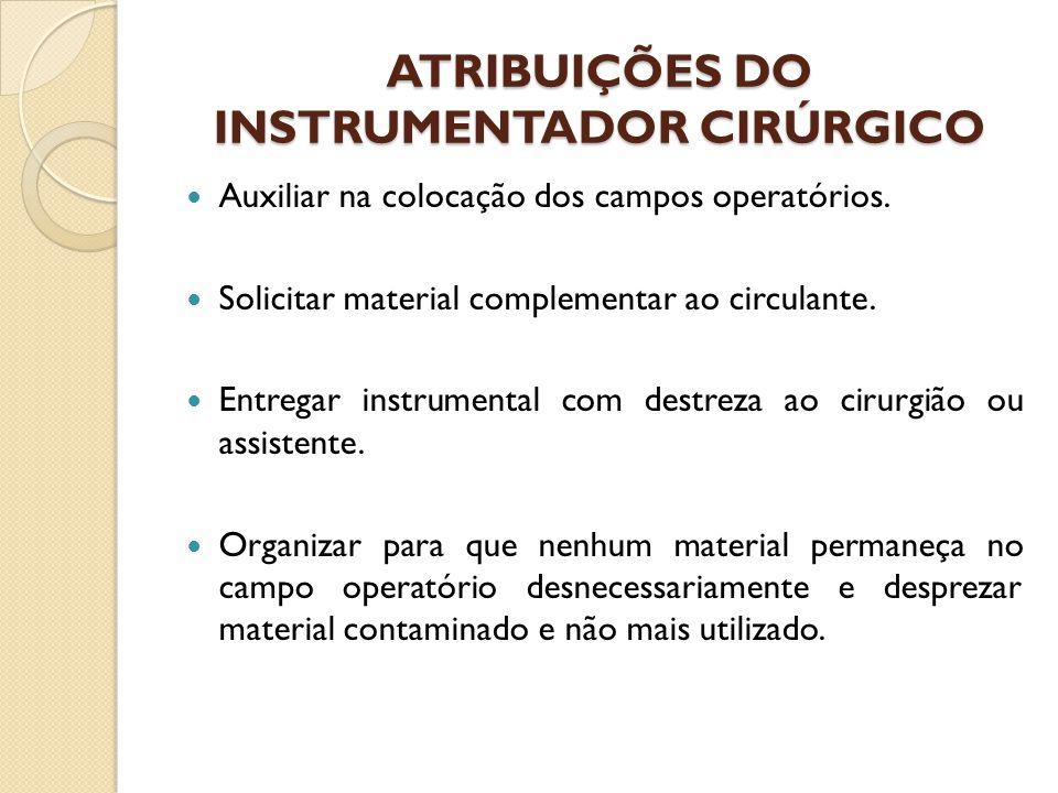 ATRIBUIÇÕES DO INSTRUMENTADOR CIRÚRGICO Auxiliar na colocação dos campos operatórios. Solicitar material complementar ao circulante. Entregar instrume