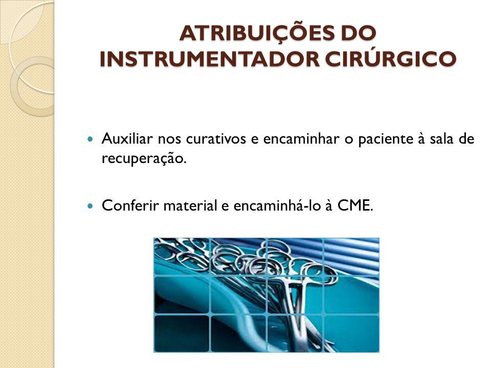ATRIBUIÇÕES DO INSTRUMENTADOR CIRÚRGICO Auxiliar nos curativos e encaminhar o paciente à sala de recuperação. Conferir material e encaminhá-lo à CME.