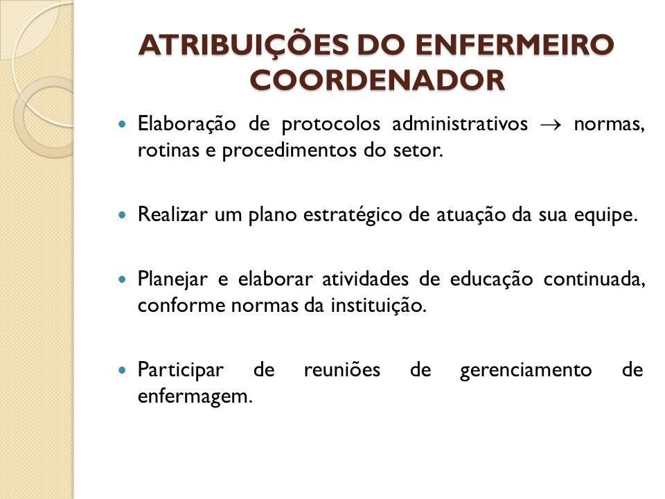 ATRIBUIÇÕES DO ENFERMEIRO COORDENADOR Elaboração de protocolos administrativos  normas, rotinas e procedimentos do setor. Realizar um plano estratégi