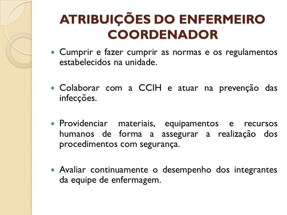 ATRIBUIÇÕES DO ENFERMEIRO COORDENADOR Cumprir e fazer cumprir as normas e os regulamentos estabelecidos na unidade. Colaborar com a CCIH e atuar na pr